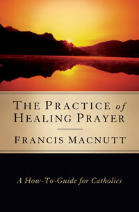 The Practice of Healing Prayer: A How-to Guide for Catholics