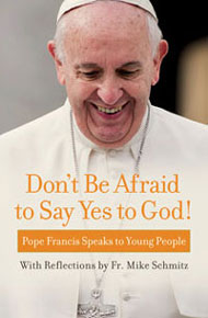 Don't Be Afraid to Say Yes to God! Pope Francis Speaks to Young People with Reflections by Fr. Mike Schmitz