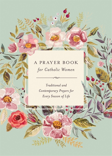A Prayer Book for Catholic Women:Traditional and Contemporary Prayers for Every Season of Life